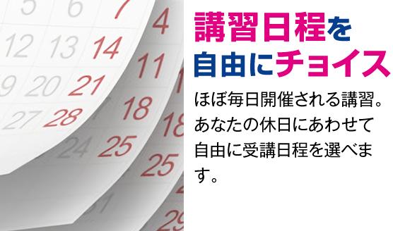 日程を自由にチョイス ほぼ毎日開催される講習。あなたの休日にあわせて自由に受講日程を選べます。